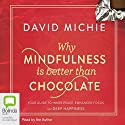 Why Mindfulness is Better than Chocolate Audiobook by David Michie Narrated by David Michie