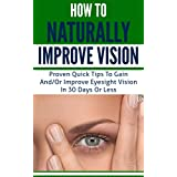 Eyesight: How to Naturally Improve Vision - Proven Quick Tips to Improve Eyesight Vision in 30 Days or Less (eyesight improvement, eyesight cure, better eyesight) ~ Thomas J Beilstein