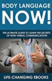 Body Language: Body Language NOW! - The Ultimate Guide to Learn the Secrets of Non-Verbal Communication: Body Language