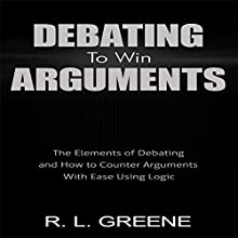 Debating to Win Arguments: The Elements of Debating and How to Counter Arguments with Ease Using Logic Audiobook by R. L. Greene Narrated by Jeff Johnson