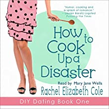 How to Cook Up a Disaster: DIY Dating, Book 1 (       UNABRIDGED) by Rachel Elizabeth Cole Narrated by Mary Jane Wells
