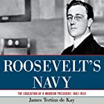 Roosevelt's Navy: The Education of a Warrior President, 1882-1920 | James Tertius de Kay