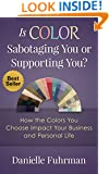 Is Color Sabotaging You or Supporting You?: How the Colors You Choose Impact Your Business and Personal Life