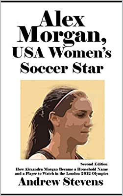 Alex Morgan, USA Women's Soccer Star: How Alexandra Morgan Became a Household Name and a Player to Watch in the London 2012 Olympics [Article, Second Edition]