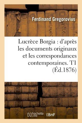 Lucrece Borgia: D'Apres Les Documents Originaux Et Les Correspondances Contemporaines. T1 (Ed.1876) (French Edition)