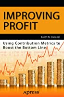 Improving Profit: Using Contribution Metrics to Boost the Bottom Line Front Cover