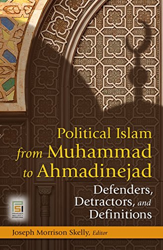 Political Islam from Muhammad to Ahmadinejad: Defenders, Detractors, and Definitions (Praeger Security International)