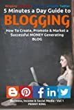 5 Minutes a Day Guide to BLOGGING: How To Create, Promote & Market a Successful Money Generating Blog (Business, Income & Social Media) (Volume 1)
