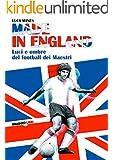 Made in England: Luci e ombre del football dei Maestri (Italian Edition)