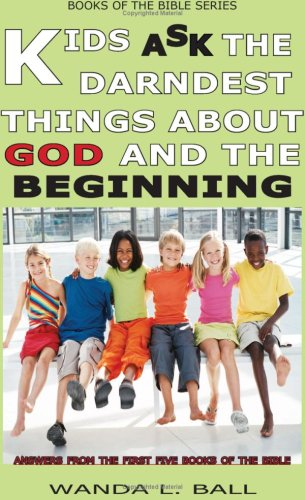 Kids Ask The Darndest Things About God And The Beginning: Answers From The First Five Books Of The Bible