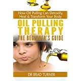 Oil Pulling Therapy The Beginner's Guide: How Oil Pulling Can Detoxify, Heal & Transform Your Body (Coconut Common Alternative Healing, Detoxifying & Healing ... (The Doctor's Smarter Self Healing Series) ~ Dr Brad Turner