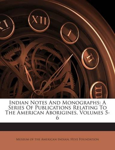 Indian Notes And Monographs: A Series Of Publications Relating To The American Aborigines, Volumes 5-6