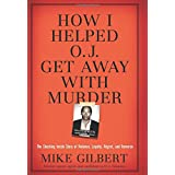 How I Helped O.J. Get Away With Murder: The Shocking Inside Story of Violence, Loyalty, Regret, and Remorse ~ Mike Gilbert
