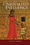 Unrivalled Influence - Women and Empire in Byzantium