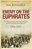 img - for By Ian Rutledge Enemy on the Euphrates: The British Occupation of Iraq and the Great Arab Revolt, 1914-1921 book / textbook / text book