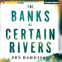 The Banks of Certain Rivers (       UNABRIDGED) by Jon Harrison Narrated by Mikael Naramore