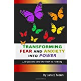Transforming Fear and Anxiety into Power: Life Lessons and the Path to Healing ~ Janice M. Mann