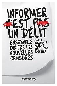 Informer n\'est pas un délit. Ensemble contre les nouvelles censures par Fabrice Arfi