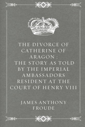 The Divorce of Catherine of Aragon : The Story as Told by the Imperial Ambassadors Resident at the Court of Henry VIII
