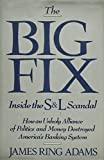 img - for The Big Fix: Inside the S&L Scandal - How an Unholy Alliance of Politics and Money Destroyed America's Banking System by Adams, James Ring (1990) Hardcover book / textbook / text book
