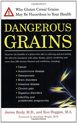 Dangerous Grains: Why Gluten Cereal Grains May Be Hazardous To Your Health: James Braly, Ron Hoggan, Jonathan Wright: 0735918331297: Amazon.com: Books