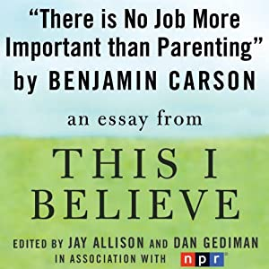 There Is No Job More Important than Parenting: A 'This I Believe' Essay | [Benjamin Carson]