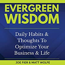 Evergreen Wisdom: Daily Habits & Thoughts to Optimize Your Business & Life Audiobook by Joe Fier, Matt Wolfe Narrated by Joe Fier, Matt Wolfe