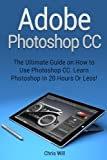 img - for Adobe Photoshop CC: The Ultimate Guide on How to Use Photoshop CC. Learn Photoshop In 20 Hours Or Less! (Adobe Photoshop CC) book / textbook / text book