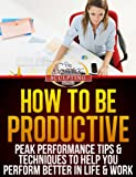 How To Be Productive - Peak Performance Tips & Techniques to Help You Perform Better in Life & Work (Success Sculpting Coach Series Book 4)