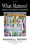 What Matters?: Economics for a Renewed Commonwealth unknown Edition by Berry, Wendell (2010)