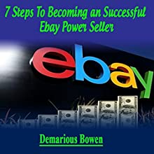 7 Steps to Becoming a Successful Ebay Powerseller: The Ebay Ebook, How to Make Money on Ebay with Ebay Powerseller Secrets Audiobook by Demarious Bowens Narrated by Jared Leslie