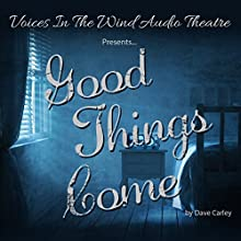Good Things Come  by Dave Carley, Sally Han, Voices in the Wind Audio Theatre - producer Narrated by full cast