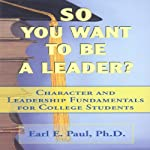 So You Want to Be a Leader?: Character and Leadership Fundamentals for College Students | Earl E. Paul Ph.D