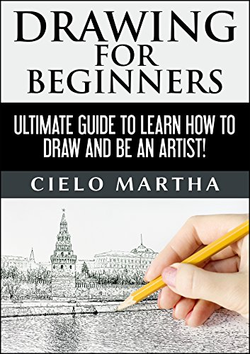 DRAWING FOR BEGINNERS: Ultimate Guide to Learn How to Draw and Be an Artist! (Drawing, Sketching, Doodle, Art) by Cielo Martha