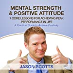 Mental Strength Positive Attitude: 7 Core Lessons for Achieving Peak Performance In Life | Jason Scotts