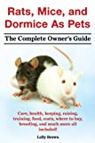 Rats, Mice, and Dormice As Pets. The Complete Owners Guide.: Care, health, keeping, raising, training, food, costs, where to buy, breeding, and much more all included!