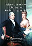 Selected Letters of John Jay and Sarah Livingston Jay: Correspondence by or to the First Chief Justice of the United States and His Wife (0786445041) by Jay, John