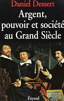 Argent, pouvoir et société au grand siècle de Daniel Dessert