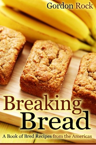Breaking Bread: A Book of Bred Recipes from the Americas by Gordon Rock