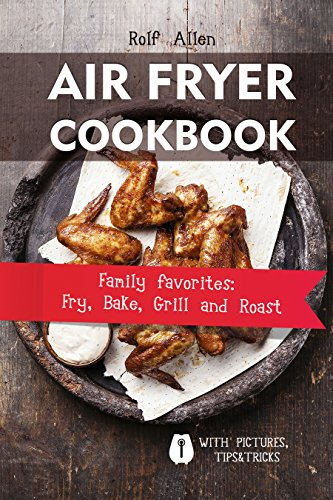 Air Fryer Cookbook: Family Favorites:Fry, Bake, Grill and Roast by Rolf Allen