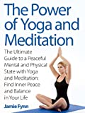 The Power of Yoga and Meditation: The Ultimate Guide to a Peaceful Mental and Physical State with Yoga and Meditation: Find Inner Peace and Balance in Your Life - Limited Discount Edition