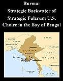 Burma: Strategic Backwater of Strategic Fulcrum U.S. Choice in the Bay of Bengal