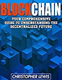 BLOCKCHAIN: Your Comprehensive Guide To Understanding The Decentralized Future (Ethereum, Fintech, Cryptocurrency,  Bitcoin, Technology Trends, Technology, Internet) (English Edition)