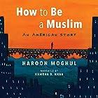 How to Be a Muslim: An American Story Hörbuch von Haroon Moghul Gesprochen von: Kamran R. Khan