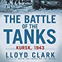 The Battle of the Tanks: Kursk, 1943 Audiobook by Lloyd Clark Narrated by David Baker
