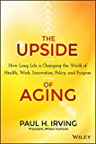 The Upside of Aging: How Long Life Is Changing the World of Health, Work, Innovation, Policy and Purpose