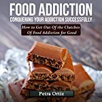 Food Addiction: Conquering Your Addiction Successfully, How to Get out of the Clutches of Food Addiction for Good | Petra Ortiz