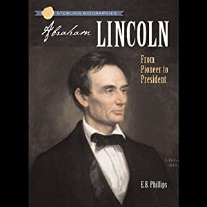 Sterling Biographies: Abraham Lincoln: From Pioneer to President | [Ellen Blue Phillips]
