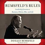 Rumsfeld's Rules: Leadership Lessons in Business, Politics, War, and Life | Donald Rumsfeld