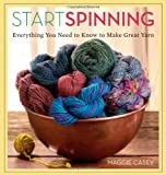 Start Spinning: Everything You Need to Know to Make Great Yarn